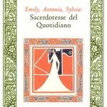 """""""Emily, Antonia, Sylvia: Sacerdotesse del Quotidiano"""" di Donatella Basili, Rupe Mutevole Edizioni"""