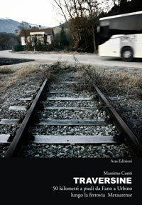 """Nadia Turriziani vi presenta:""""Traversine. 50 chilometri a piedi da Fano a Urbino lungo la ferrovia Metaurense"""", Aprile 2011"""
