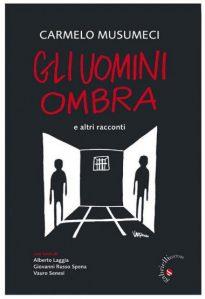 """""""Gli uomini ombra"""" di Musumeci Carmelo, ergastolano ostativo di Spoleto, recensione di Nadia Turriziani"""