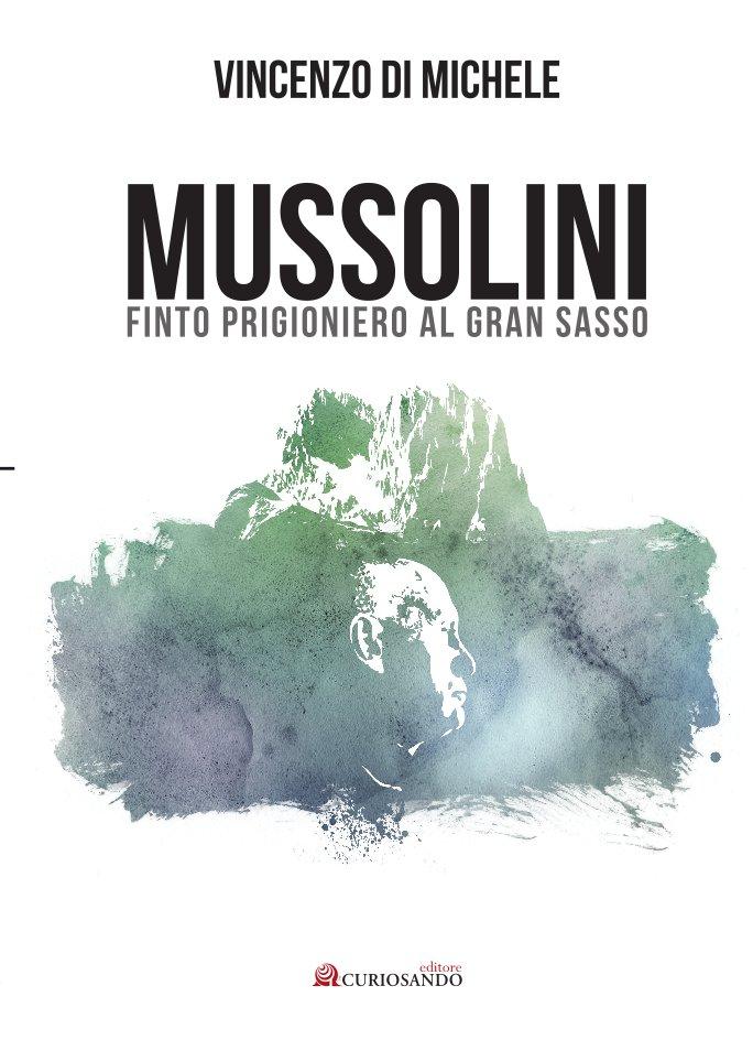 """""""Mussolini finto prigioniero al Gran Sasso"""" di  Vincenzo Di Michele: una storia da riscrivere"""