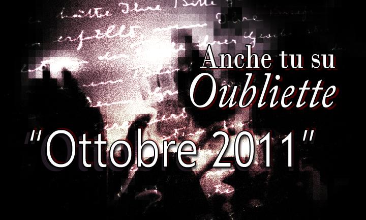 """Poesie finaliste del concorso nazionale letterario """"Anche tu su Oubliette"""" mese di Ottobre 2011"""