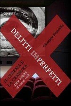 """""""Delitti imperfetti. Il cinema e la censura dalle origini al social web"""" di Giuseppe Franzella"""