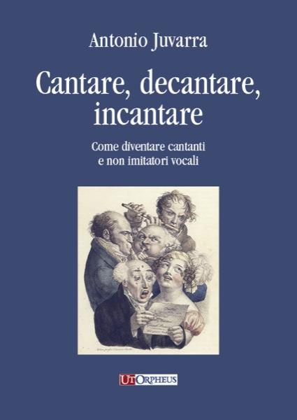 """In uscita """"Cantare, decantare, incantare – Come diventare cantanti e non imitatori vocali"""" di Antonio Juvarra"""