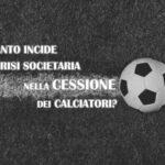 Calcio: quanto incide la crisi societaria nella cessione dei calciatori?