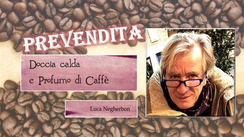 """""""Doccia calda e profumo di caffè"""" di Luca Negherbon: prevendita promozionale del libro"""