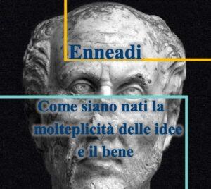 Plotino - Enneadi - come siano nati la molteplicità delle idee e il bene