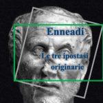 Dalle Enneadi secondo Plotino: le tre ipostasi originarie