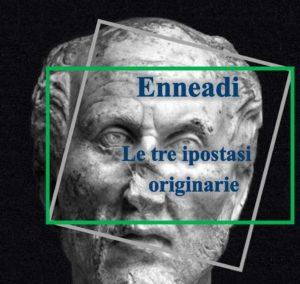 Plotino - Enneadi - le tre ipostasi originarie