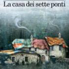 """""""La casa dei sette ponti"""", favola moderna di Mauro Corona – recensione di Rebecca Mais"""